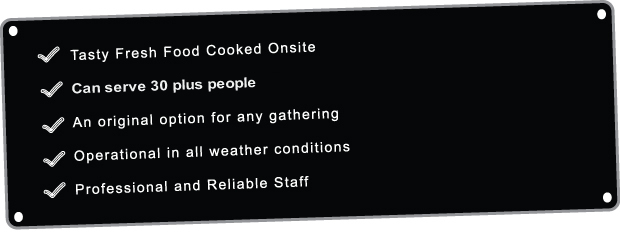 Tasty Fresh Food Cooked on site, we can serve 30 plus people. We are an original option for any gathering and we can operate in all weather conditions with professional and reliable staff.